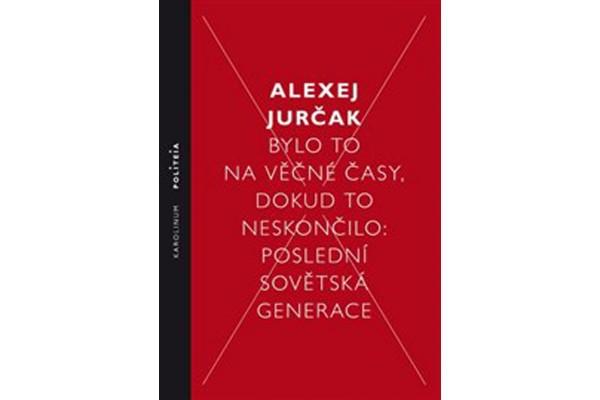 Bylo to na věčné časy, dokud to neskončilo / Poslední sovětská generace –Alexej Jurčak