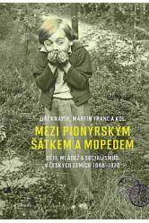Mezi pionýrským šátkem a mopedem / Děti, mládež a socialismus v českých zemích 1948 - 1970 – Jiří Knapík, Martin Franc a kol.