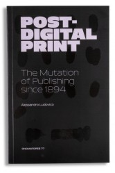 Post-Digital Print / The Mutation of Publishing since 1894 – Alessandro Ludovico