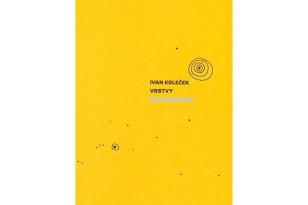 Ivan Koleček – Vrstvy / Stratigraphie / Ivan Koleček, Petr Kratochvíl