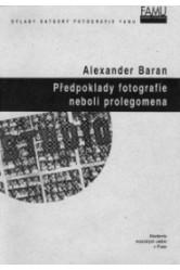 Alexander Baran / Předpoklady fotografie neboli Prolegomena